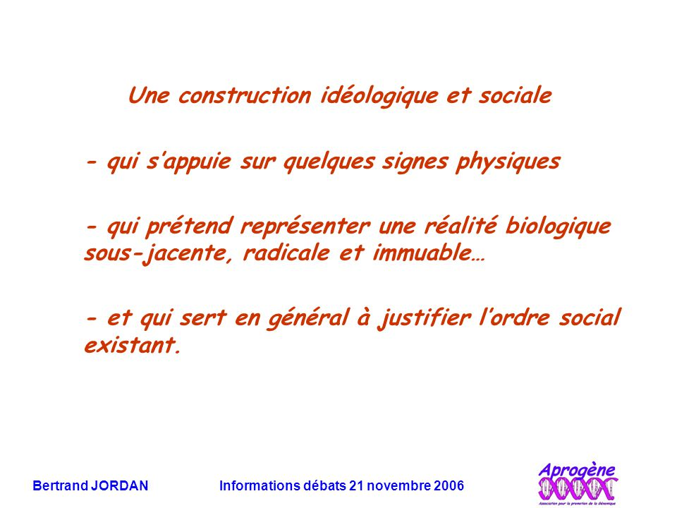 Bertrand JORDAN Informations débats 21 novembre 2006 Une construction idéologique et sociale - qui s'appuie sur quelques signes physiques - qui prétend représenter une réalité biologique sous-jacente, radicale et immuable… - et qui sert en général à justifier l'ordre social existant.