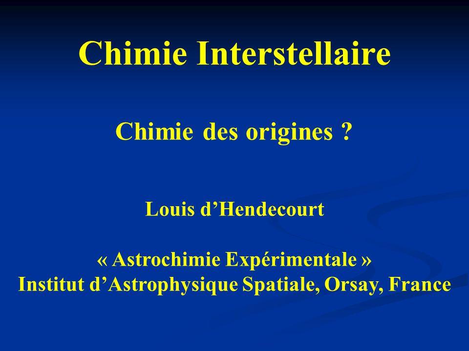 Chimie Interstellaire Chimie des origines ? Louis d'Hendecourt « Astrochimie Expérimentale » Institut d'Astrophysique Spatiale, Orsay, France
