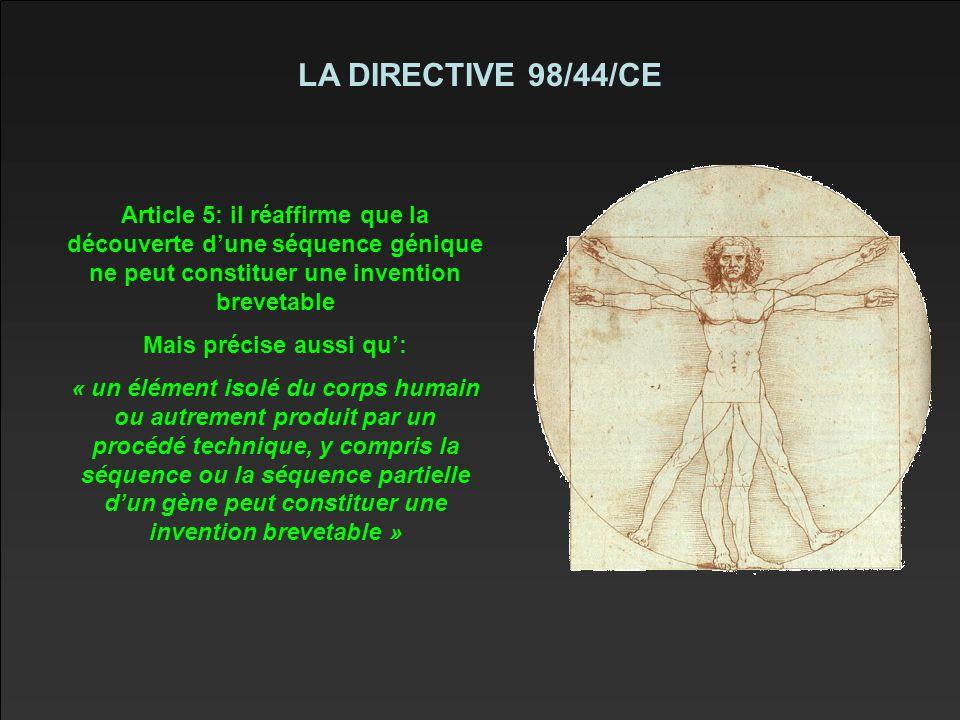 LA DIRECTIVE 98/44/CE Article 5: il réaffirme que la découverte d'une séquence génique ne peut constituer une invention brevetable Mais précise aussi qu': « un élément isolé du corps humain ou autrement produit par un procédé technique, y compris la séquence ou la séquence partielle d'un gène peut constituer une invention brevetable »