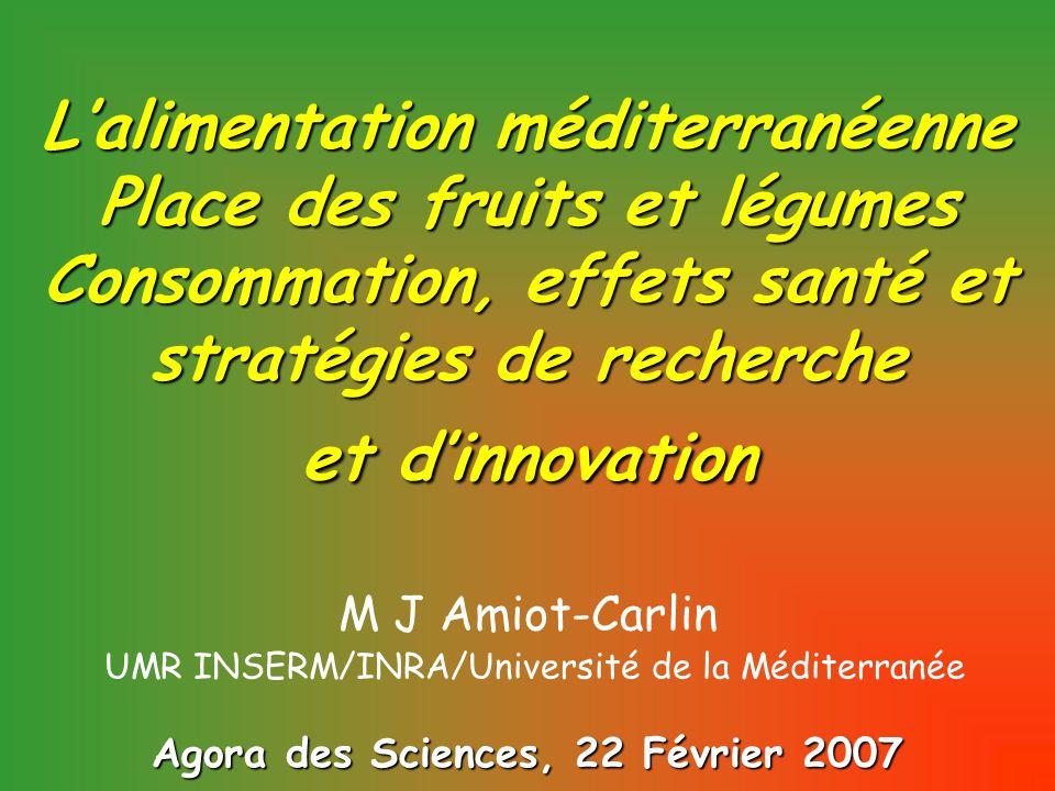L'alimentation méditerranéenne Place des fruits et légumes Consommation, effets santé et stratégies de recherche et d'innovation Agora des Sciences, 22 Février 2007 M J Amiot-Carlin UMR INSERM/INRA/Université de la Méditerranée