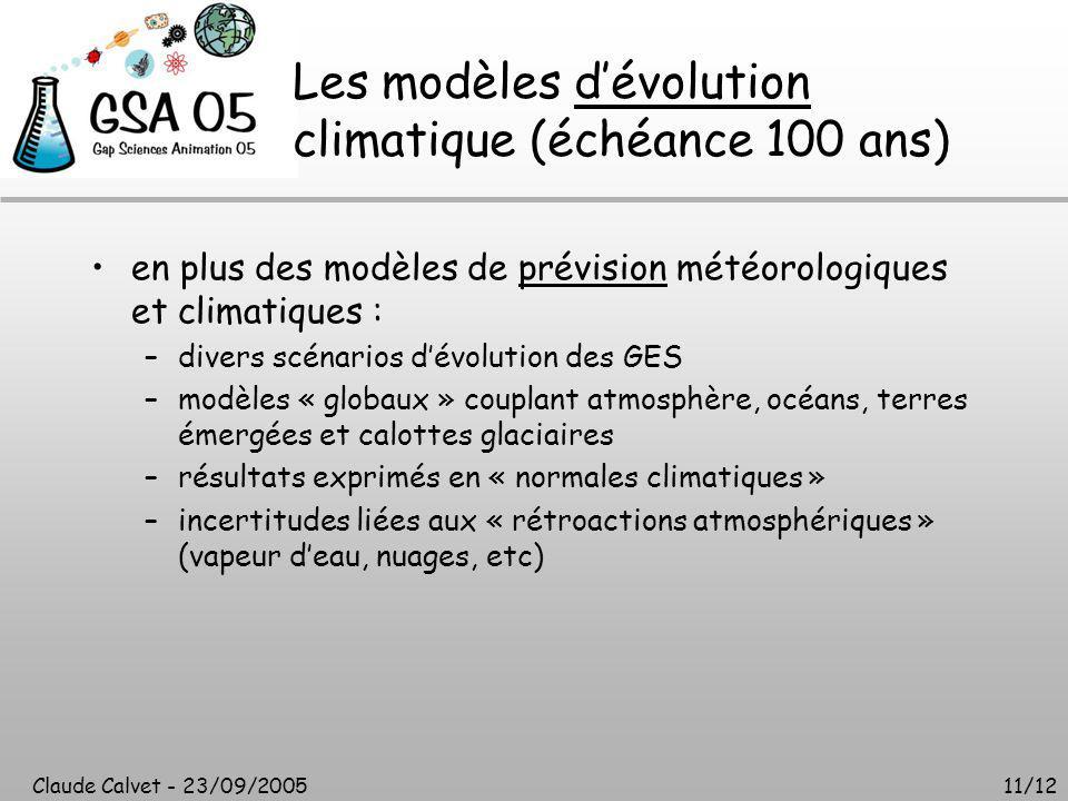 Claude Calvet - 23/09/200511/12 Les modèles d'évolution climatique (échéance 100 ans) en plus des modèles de prévision météorologiques et climatiques : –divers scénarios d'évolution des GES –modèles « globaux » couplant atmosphère, océans, terres émergées et calottes glaciaires –résultats exprimés en « normales climatiques » –incertitudes liées aux « rétroactions atmosphériques » (vapeur d'eau, nuages, etc)