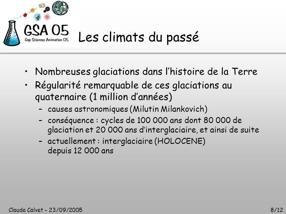 Claude Calvet - 23/09/20058/12 Les climats du passé Nombreuses glaciations dans l'histoire de la Terre Régularité remarquable de ces glaciations au quaternaire (1 million d'années) –causes astronomiques (Milutin Milankovich) –conséquence : cycles de 100 000 ans dont 80 000 de glaciation et 20 000 ans d'interglaciaire, et ainsi de suite –actuellement : interglaciaire (HOLOCENE) depuis 12 000 ans