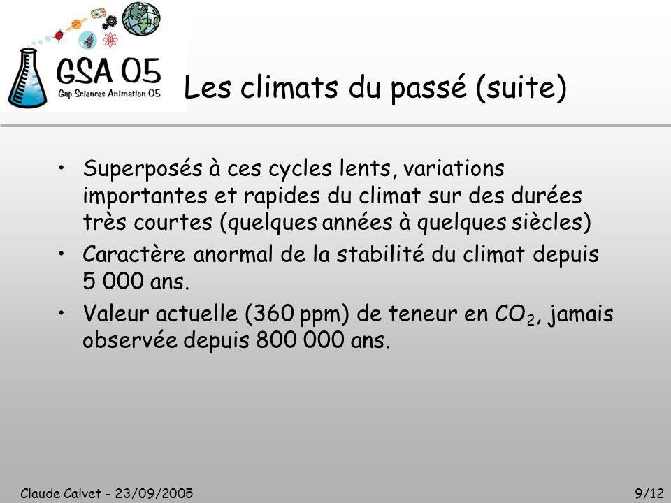Claude Calvet - 23/09/20059/12 Les climats du passé (suite) Superposés à ces cycles lents, variations importantes et rapides du climat sur des durées très courtes (quelques années à quelques siècles) Caractère anormal de la stabilité du climat depuis 5 000 ans.