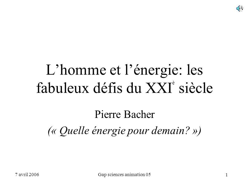 1 7 avril 2006Gap sciences animation 05 L'homme et l'énergie: les fabuleux défis du XXI è siècle Pierre Bacher (« Quelle énergie pour demain? »)