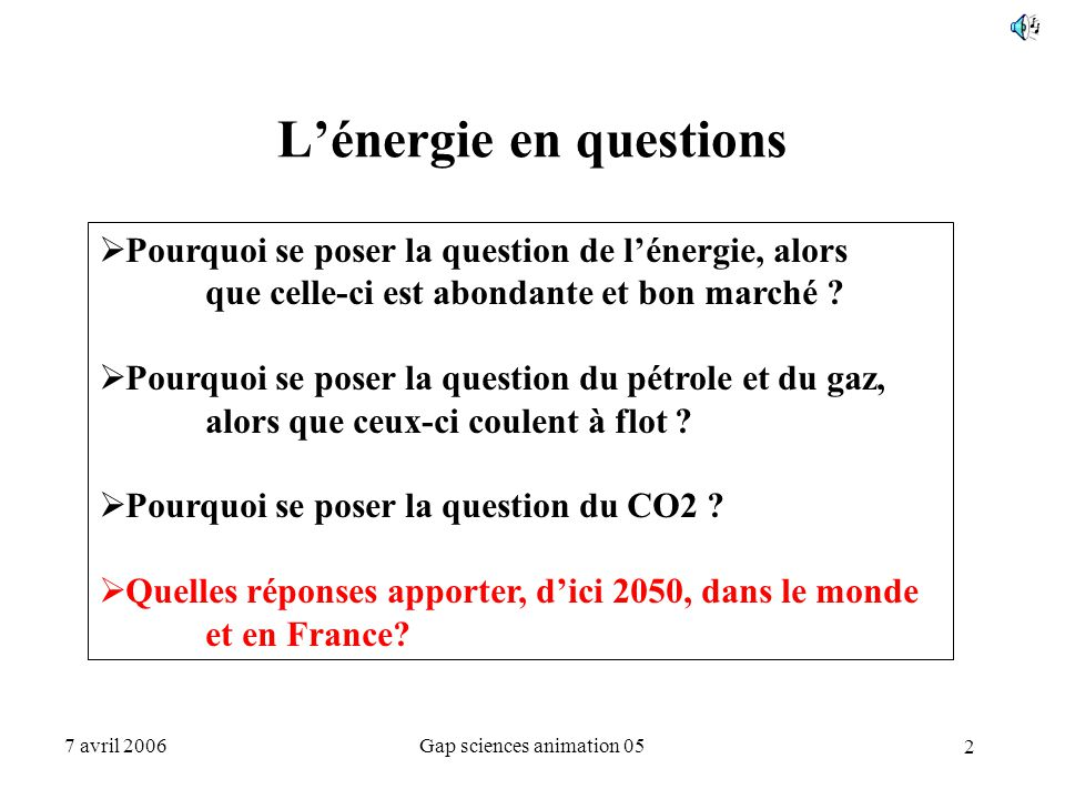 2 7 avril 2006Gap sciences animation 05 L'énergie en questions  Pourquoi se poser la question de l'énergie, alors que celle-ci est abondante et bon m