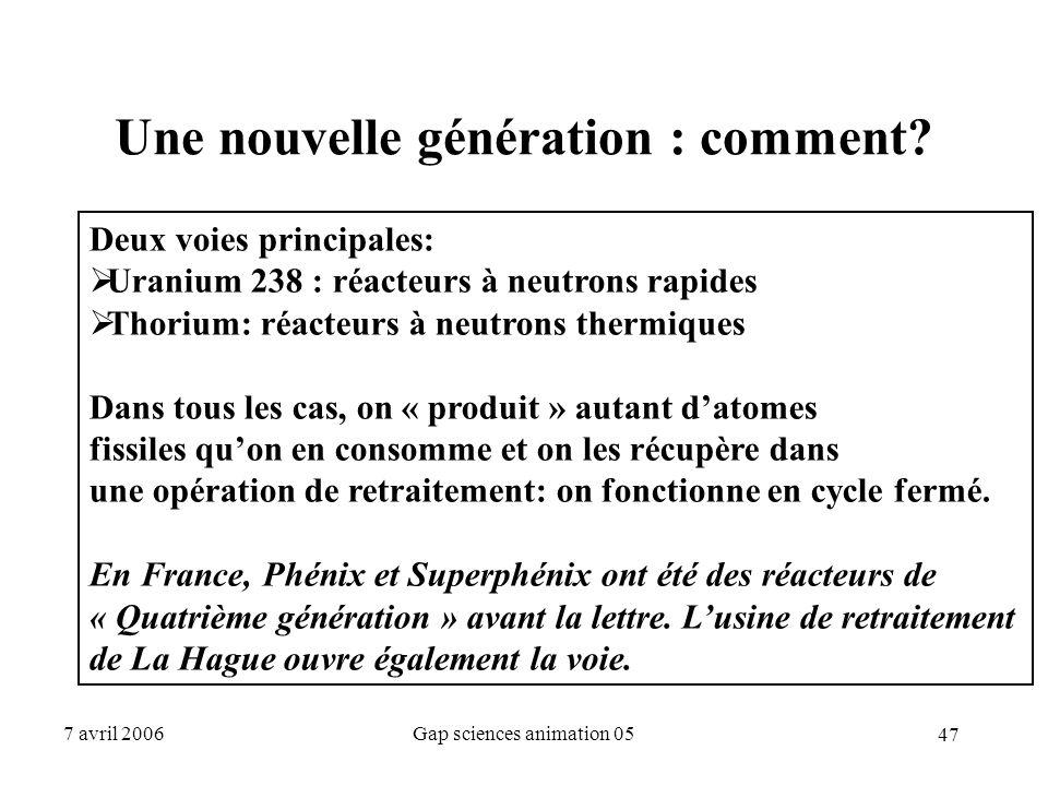 47 7 avril 2006Gap sciences animation 05 Une nouvelle génération : comment? Deux voies principales:  Uranium 238 : réacteurs à neutrons rapides  Tho