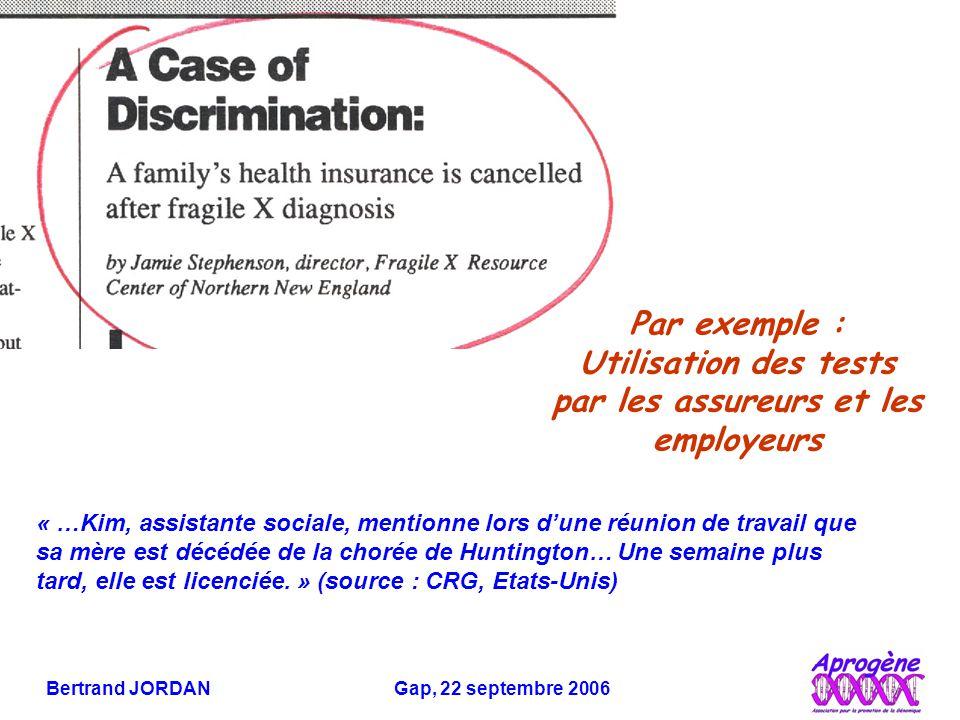 Bertrand JORDAN Gap, 22 septembre 2006 Par exemple : Utilisation des tests par les assureurs et les employeurs « …Kim, assistante sociale, mentionne lors d'une réunion de travail que sa mère est décédée de la chorée de Huntington… Une semaine plus tard, elle est licenciée.
