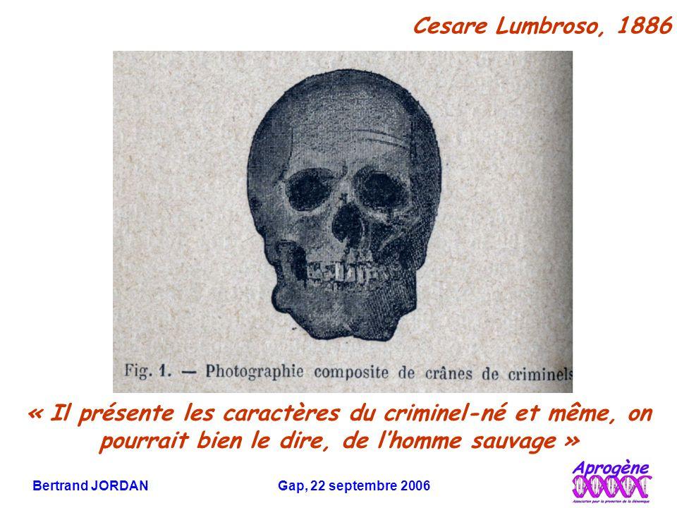 Bertrand JORDAN Gap, 22 septembre 2006 « Il présente les caractères du criminel-né et même, on pourrait bien le dire, de l'homme sauvage » Cesare Lumbroso, 1886