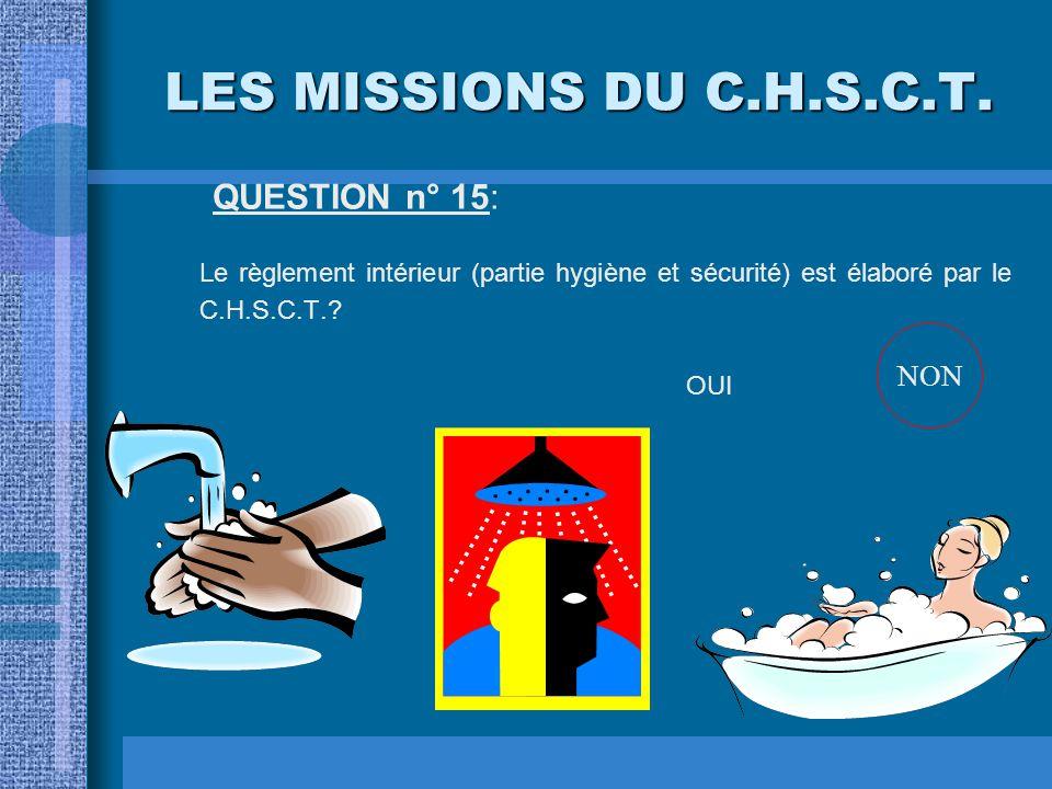 LES MISSIONS DU C.H.S.C.T. QUESTION n° 14: Le C.H.S.C.T. donne son avis avant une modification des cadences de travail? OUINON OUI