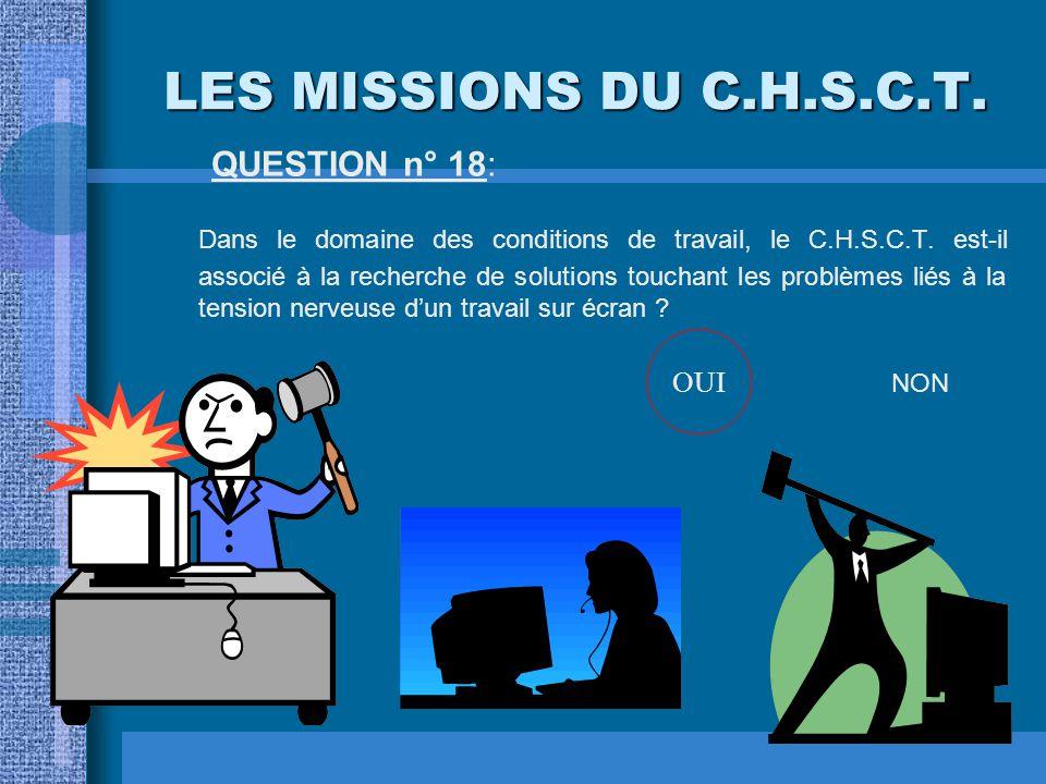 LES MISSIONS DU C.H.S.C.T. QUESTION n° 17: Le C.H.S.C.T. donne son avis avant une décision de modification de l'outillage ? OUINON OUI