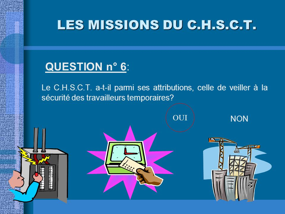 LES MISSIONS DU C.H.S.C.T. QUESTION n° 5: Le C.H.S.C.T. doit-il procéder à l'analyse des risques auxquels sont soumises les femmes enceintes? OUINON O