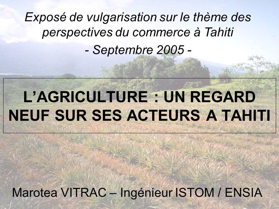 L'AGRICULTURE : UN REGARD NEUF SUR SES ACTEURS A TAHITI Marotea VITRAC – Ingénieur ISTOM / ENSIA Exposé de vulgarisation sur le thème des perspectives