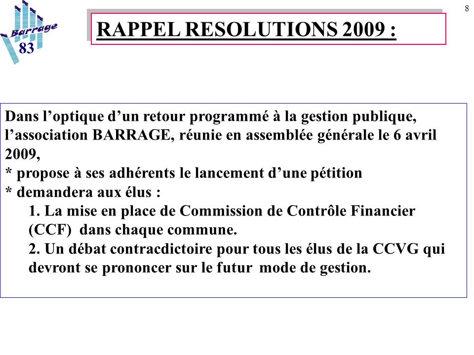 8 RAPPEL RESOLUTIONS 2009 : 83 Dans l'optique d'un retour programmé à la gestion publique, l'association BARRAGE, réunie en assemblée générale le 6 avril 2009, * propose à ses adhérents le lancement d'une pétition * demandera aux élus : 1.