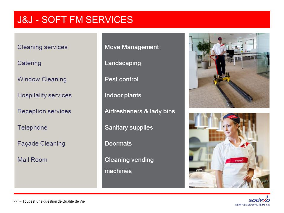 J&J - SOFT FM SERVICES Cleaning services Catering Window Cleaning Hospitality services Reception services Telephone Façade Cleaning Mail Room Move Management Landscaping Pest control Indoor plants Airfresheners & lady bins Sanitary supplies Doormats Cleaning vending machines 27 – Tout est une question de Qualité de Vie