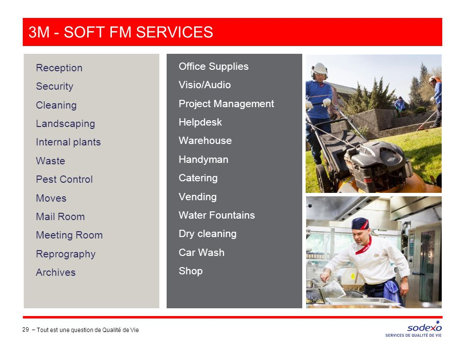 3M - SOFT FM SERVICES Reception Security Cleaning Landscaping Internal plants Waste Pest Control Moves Mail Room Meeting Room Reprography Archives Office Supplies Visio/Audio Project Management Helpdesk Warehouse Handyman Catering Vending Water Fountains Dry cleaning Car Wash Shop 29 – Tout est une question de Qualité de Vie