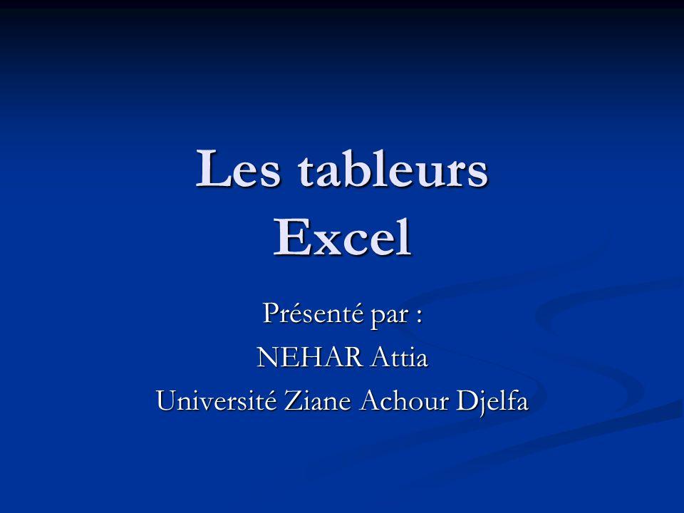 Les tableurs Excel Présenté par : NEHAR Attia Université Ziane Achour Djelfa