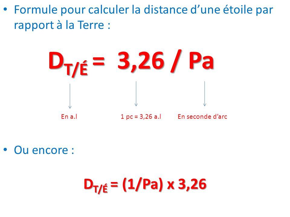 Formule pour calculer la distance d'une étoile par rapport à la Terre : D T/É = 3,26 / Pa En a.l1 pc = 3,26 a.lEn seconde d'arc Ou encore : D T/É = (1
