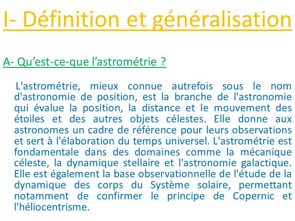 I- Définition et généralisation A- Qu'est-ce-que l'astrométrie ? L'astrométrie, mieux connue autrefois sous le nom d'astronomie de position, est la br