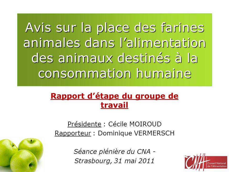 Mandat du groupe de travail Étudier, dans le cadre des réflexions conduites au niveau communautaire, l'opportunité et les conditions de la réintroduction éventuelle des protéines animales transformées (PAT) dans l'alimentation des animaux, ruminants exclus, Les aspects strictement sanitaires ont été confiés à l'ANSES, le CNA ayant, quant à lui, pour objectif d'étudier la question sous les autres angles, notamment celui de l'acceptabilité sociétale, Les travaux ont démarré en octobre 2010, le projet d'avis devant être proposé au vote lors de la séance plénière de septembre 2011, A ce jour, 7 réunions et 12 experts auditionnés.
