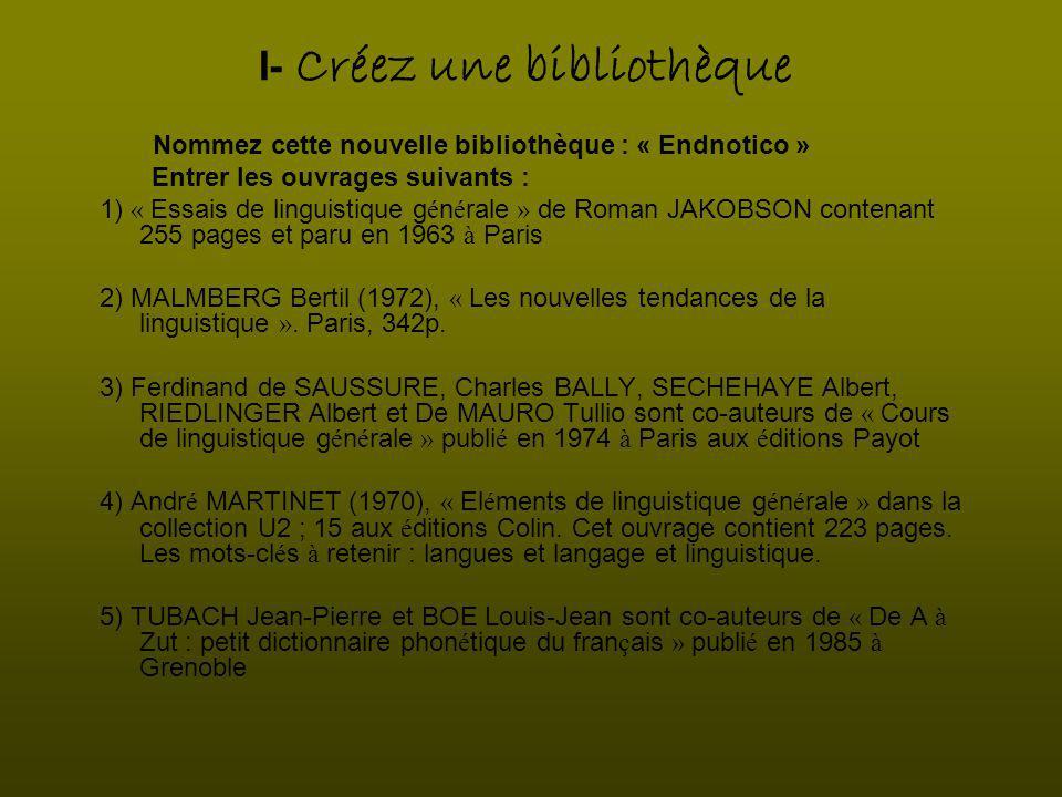 I- Créez une bibliothèque Nommez cette nouvelle bibliothèque : « Endnotico » Entrer les ouvrages suivants : 1) « Essais de linguistique g é n é rale » de Roman JAKOBSON contenant 255 pages et paru en 1963 à Paris 2) MALMBERG Bertil (1972), « Les nouvelles tendances de la linguistique ».