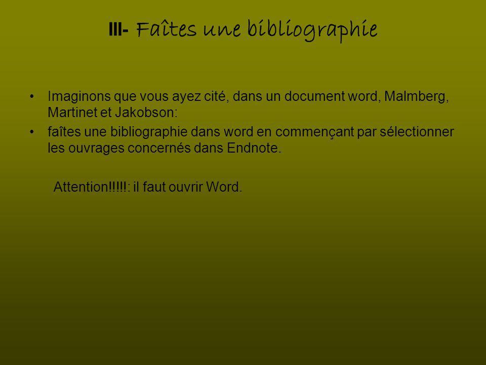 III- Faîtes une bibliographie Imaginons que vous ayez cité, dans un document word, Malmberg, Martinet et Jakobson: faîtes une bibliographie dans word en commençant par sélectionner les ouvrages concernés dans Endnote.