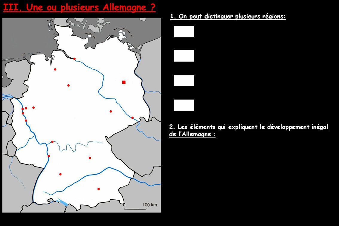 III. Une ou plusieurs Allemagne ? 1. On peut distinguer plusieurs régions: 2. Les éléments qui expliquent le développement inégal de l'Allemagne :