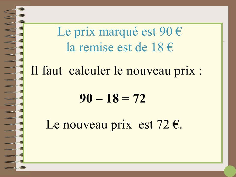 Il faut d'abord calculer le montant de la remise : Le prix marqué est 90 € la remise est de 20 % 90  = 20 100 1 800 100 = 18 La remise est de 18 €.