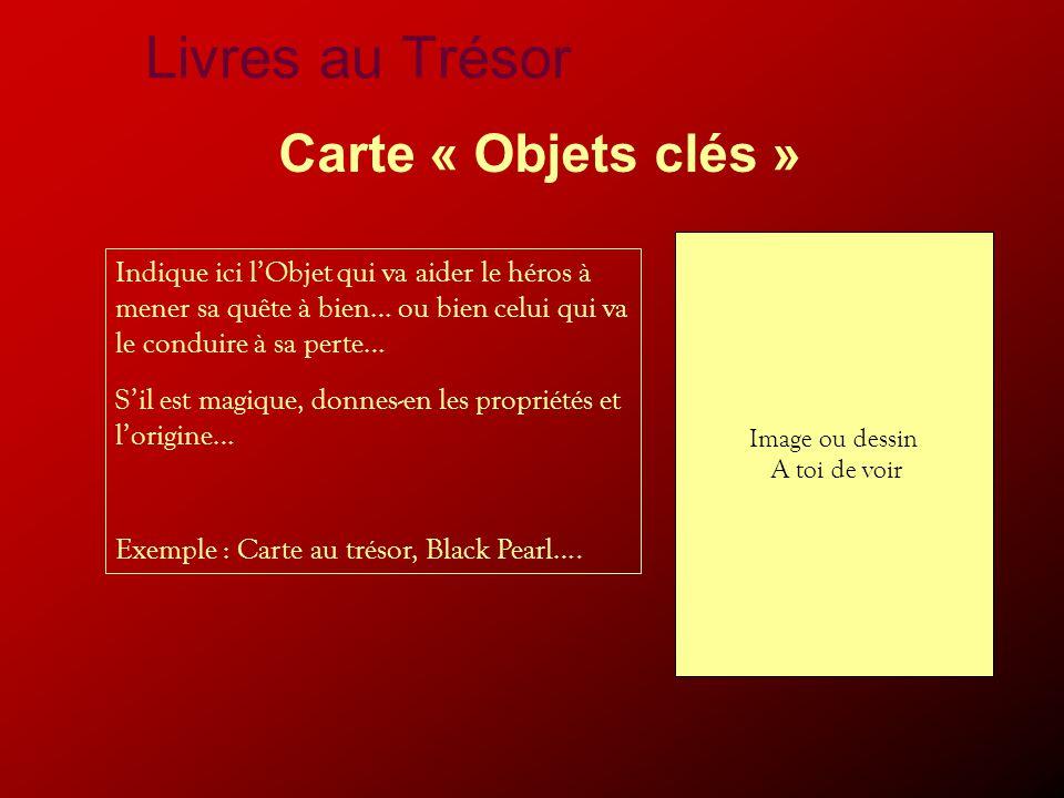 Livres au Trésor Carte « Objets clés » Indique ici l'Objet qui va aider le héros à mener sa quête à bien… ou bien celui qui va le conduire à sa perte… S'il est magique, donnes-en les propriétés et l'origine… Exemple : Carte au trésor, Black Pearl….