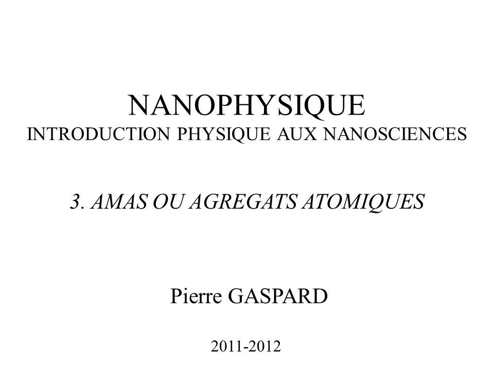 NANOPHYSIQUE INTRODUCTION PHYSIQUE AUX NANOSCIENCES Pierre GASPARD 2011-2012 3. AMAS OU AGREGATS ATOMIQUES
