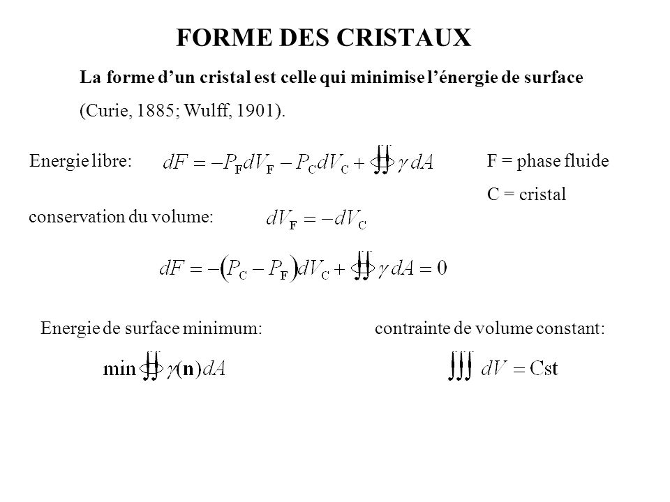 FORME DES CRISTAUX La forme d'un cristal est celle qui minimise l'énergie de surface (Curie, 1885; Wulff, 1901). Energie libre:F = phase fluide C = cr