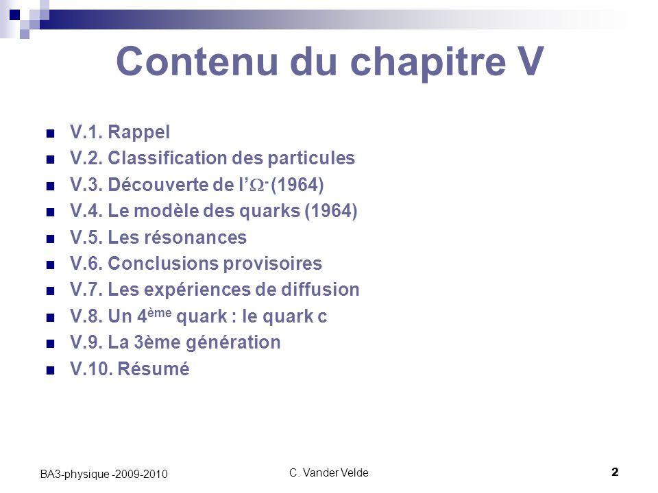 C. Vander Velde2 BA3-physique -2009-2010 Contenu du chapitre V V.1. Rappel V.2. Classification des particules V.3. Découverte de l'  - (1964) V.4. Le