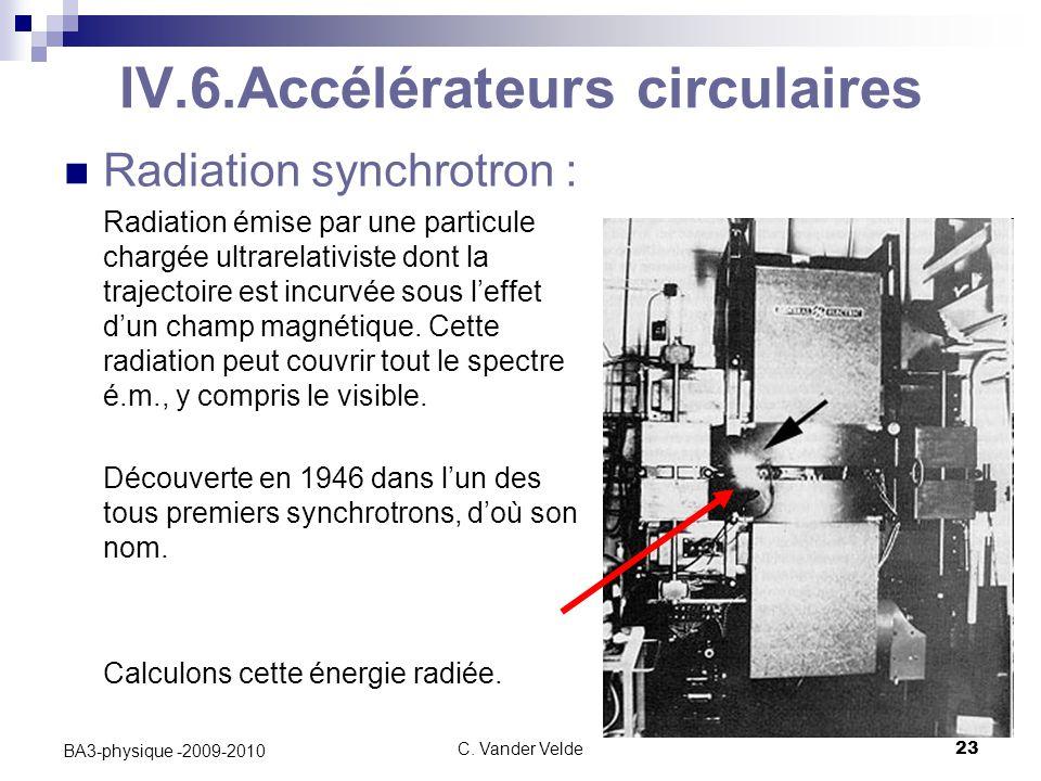 C. Vander Velde23 BA3-physique -2009-2010 IV.6.Accélérateurs circulaires Radiation synchrotron : Radiation émise par une particule chargée ultrarelati