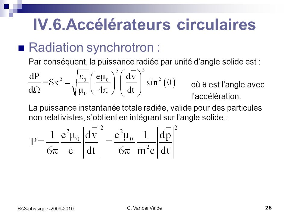 C. Vander Velde25 BA3-physique -2009-2010 IV.6.Accélérateurs circulaires Radiation synchrotron : Par conséquent, la puissance radiée par unité d'angle
