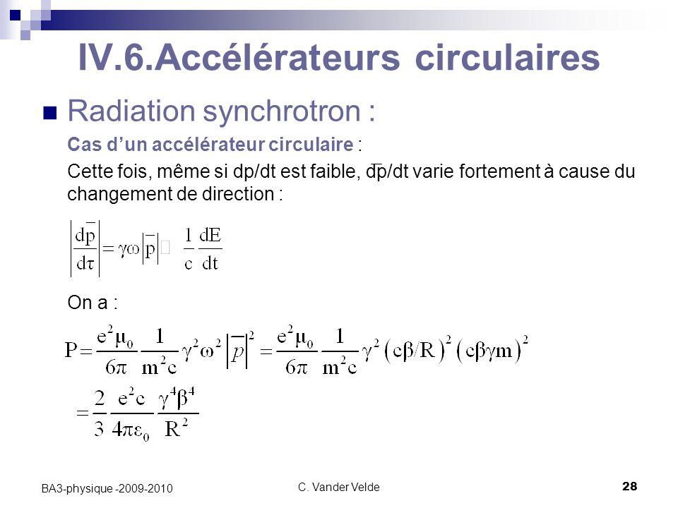 C. Vander Velde28 BA3-physique -2009-2010 IV.6.Accélérateurs circulaires Radiation synchrotron : Cas d'un accélérateur circulaire : Cette fois, même s