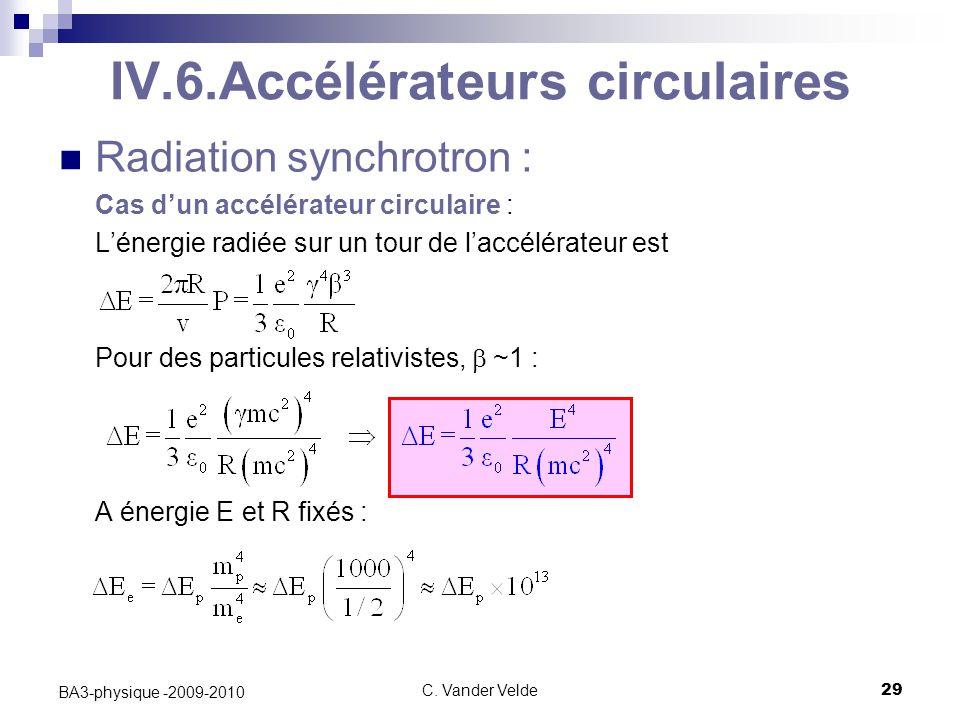 C. Vander Velde29 BA3-physique -2009-2010 IV.6.Accélérateurs circulaires Radiation synchrotron : Cas d'un accélérateur circulaire : L'énergie radiée s