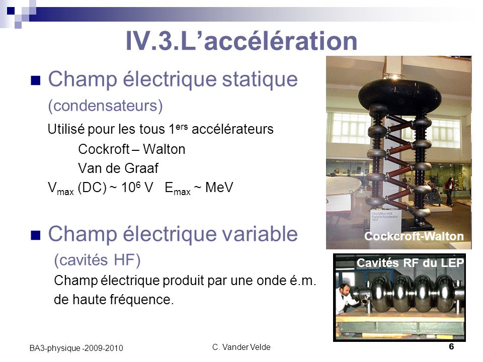 C. Vander Velde6 BA3-physique -2009-2010 IV.3.L'accélération Champ électrique statique (condensateurs) Utilisé pour les tous 1 ers accélérateurs Cockr