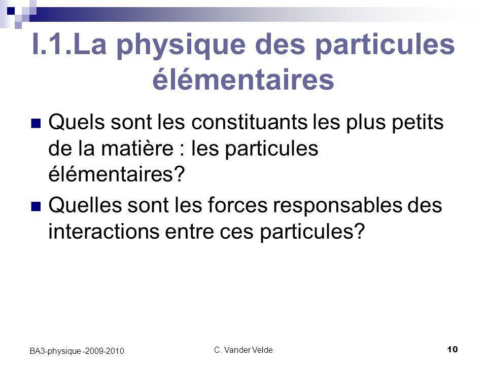 C. Vander Velde10 BA3-physique -2009-2010 I.1.La physique des particules élémentaires Quels sont les constituants les plus petits de la matière : les