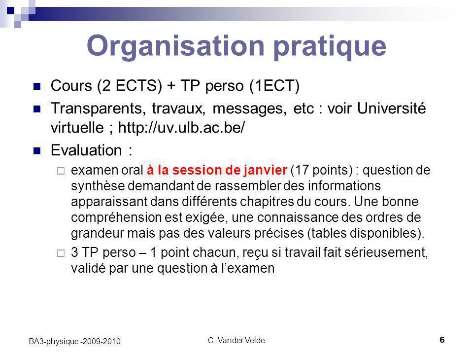 C. Vander Velde6 BA3-physique -2009-2010 Organisation pratique Cours (2 ECTS) + TP perso (1ECT) Transparents, travaux, messages, etc : voir Université