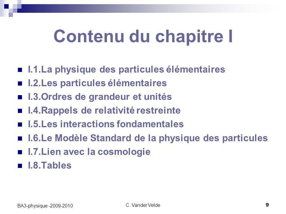 C. Vander Velde9 BA3-physique -2009-2010 Contenu du chapitre I I.1.La physique des particules élémentaires I.2.Les particules élémentaires I.3.Ordres