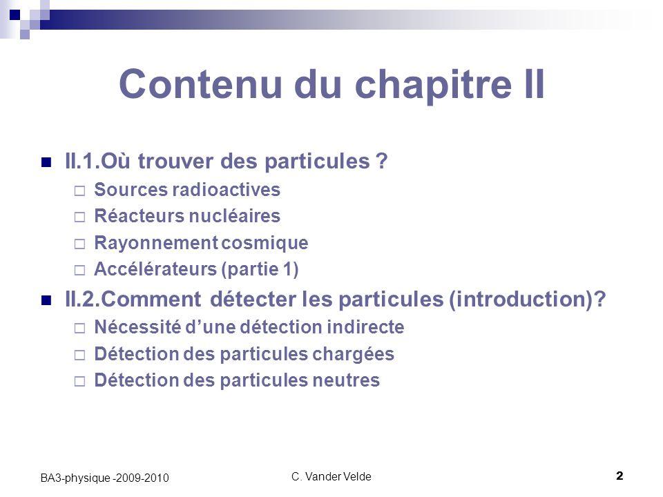 C.Vander Velde2 BA3-physique -2009-2010 Contenu du chapitre II II.1.Où trouver des particules .