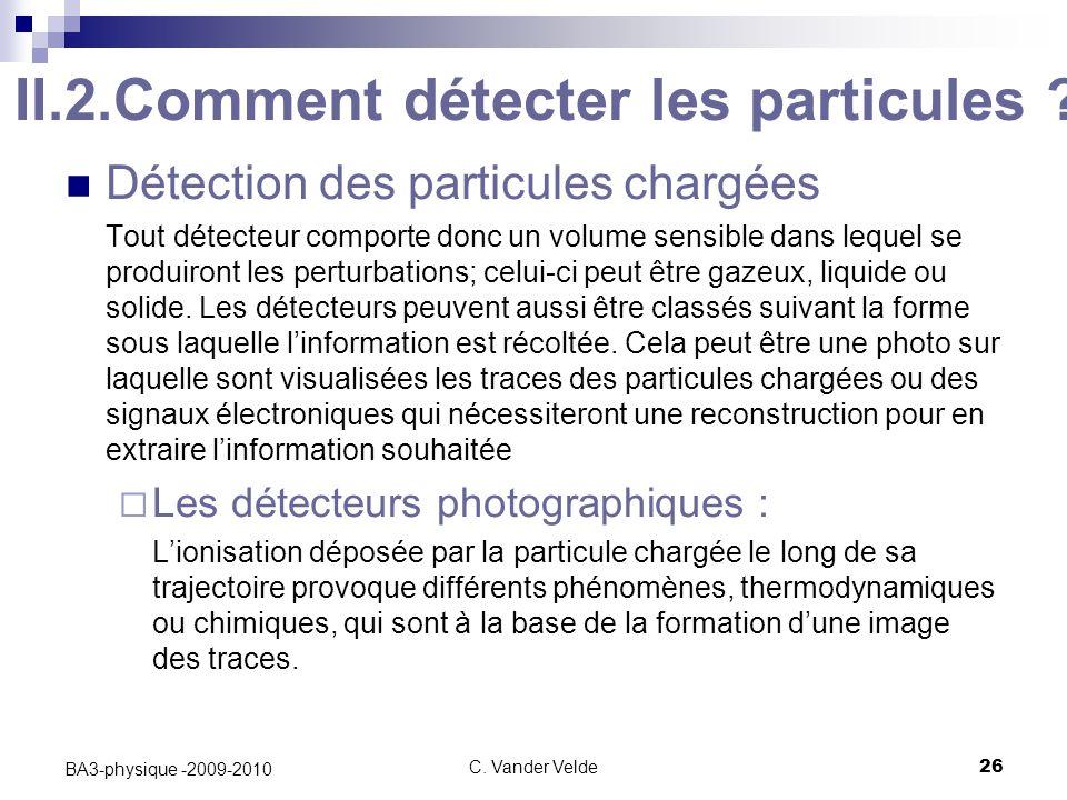 C.Vander Velde26 BA3-physique -2009-2010 II.2.Comment détecter les particules .