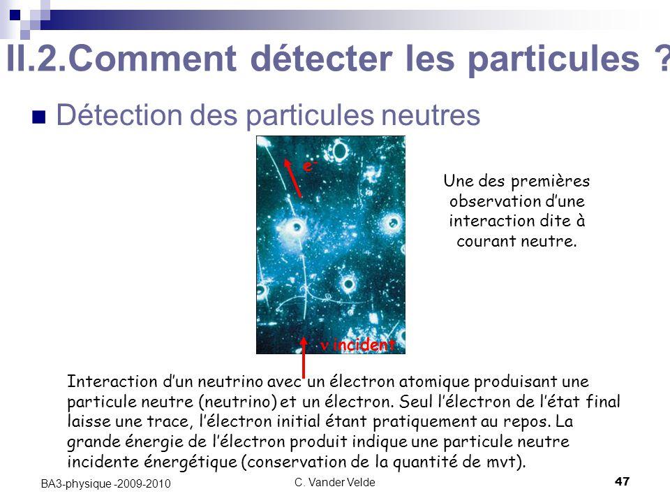C.Vander Velde47 BA3-physique -2009-2010 II.2.Comment détecter les particules .