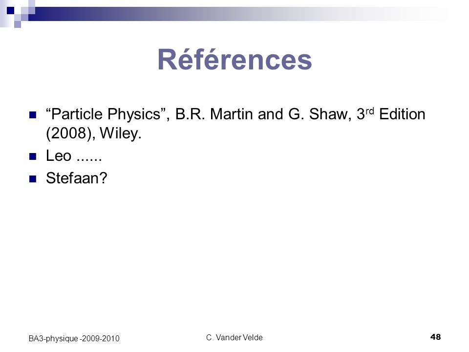 "C. Vander Velde48 BA3-physique -2009-2010 Références ""Particle Physics"", B.R. Martin and G. Shaw, 3 rd Edition (2008), Wiley. Leo...... Stefaan?"