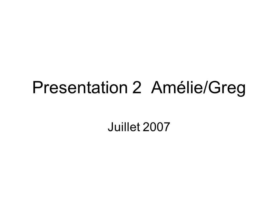 Presentation 2 Amélie/Greg Juillet 2007