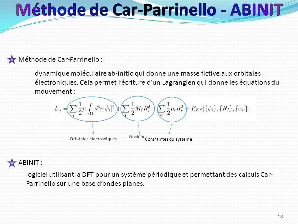 18 ABINIT : logiciel utilisant la DFT pour un système périodique et permettant des calculs Car- Parrinello sur une base d'ondes planes. Méthode de Car