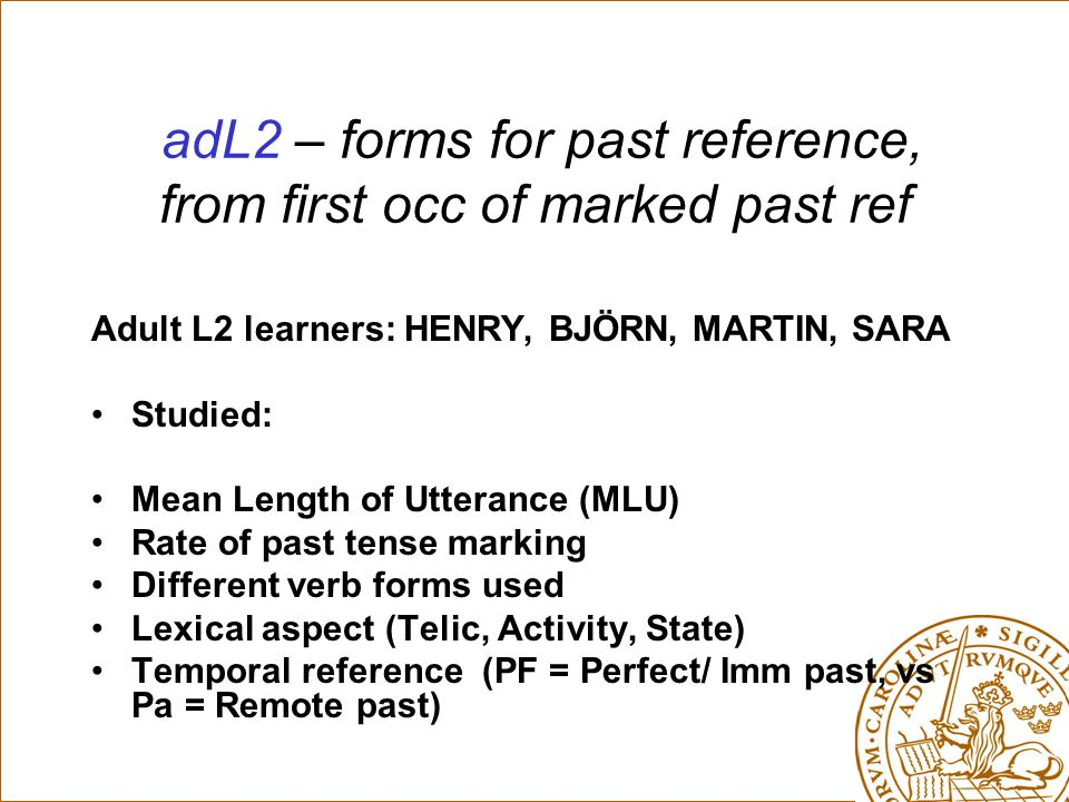 adL2 – forms for past reference, from first occ of marked past ref Adult L2 learners: HENRY, BJÖRN, MARTIN, SARA Studied: Mean Length of Utterance (MLU) Rate of past tense marking Different verb forms used Lexical aspect (Telic, Activity, State) Temporal reference (PF = Perfect/ Imm past, vs Pa = Remote past)
