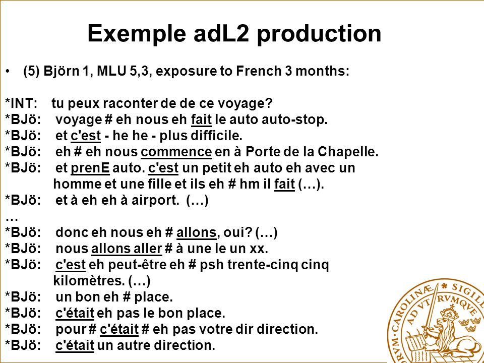 Exemple adL2 production (5) Björn 1, MLU 5,3, exposure to French 3 months: *INT: tu peux raconter de de ce voyage? *BJö: voyage # eh nous eh fait le a
