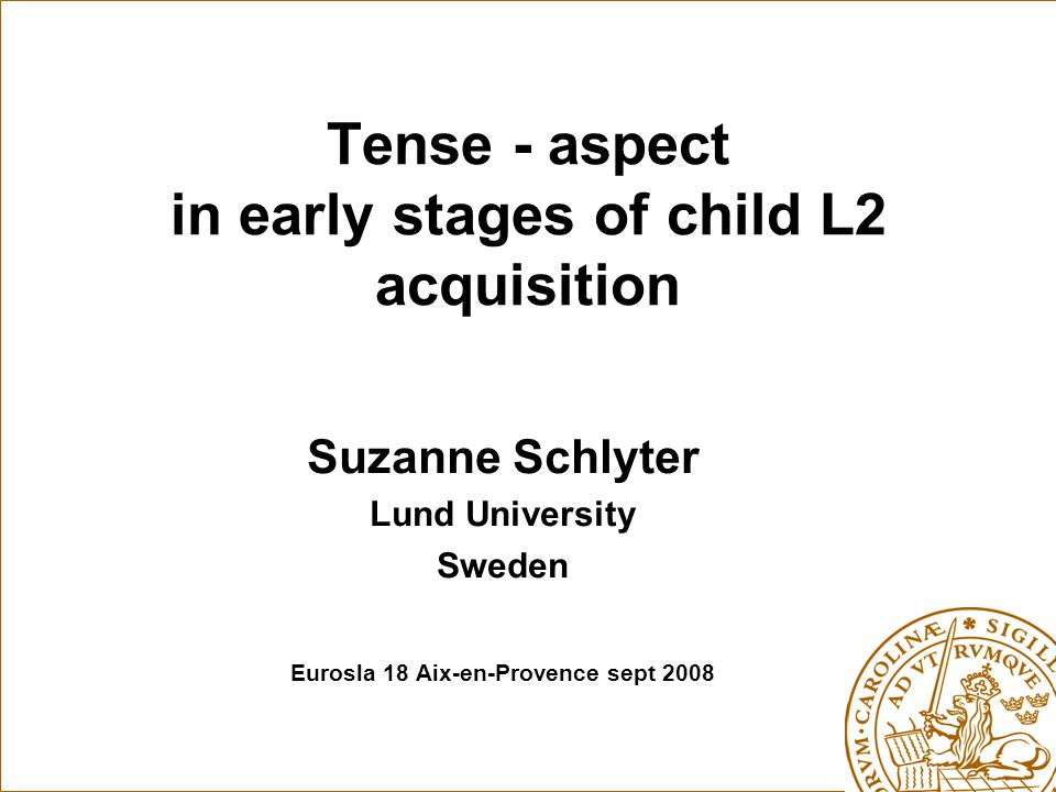 Tense - aspect in early stages of child L2 acquisition Suzanne Schlyter Lund University Sweden Eurosla 18 Aix-en-Provence sept 2008