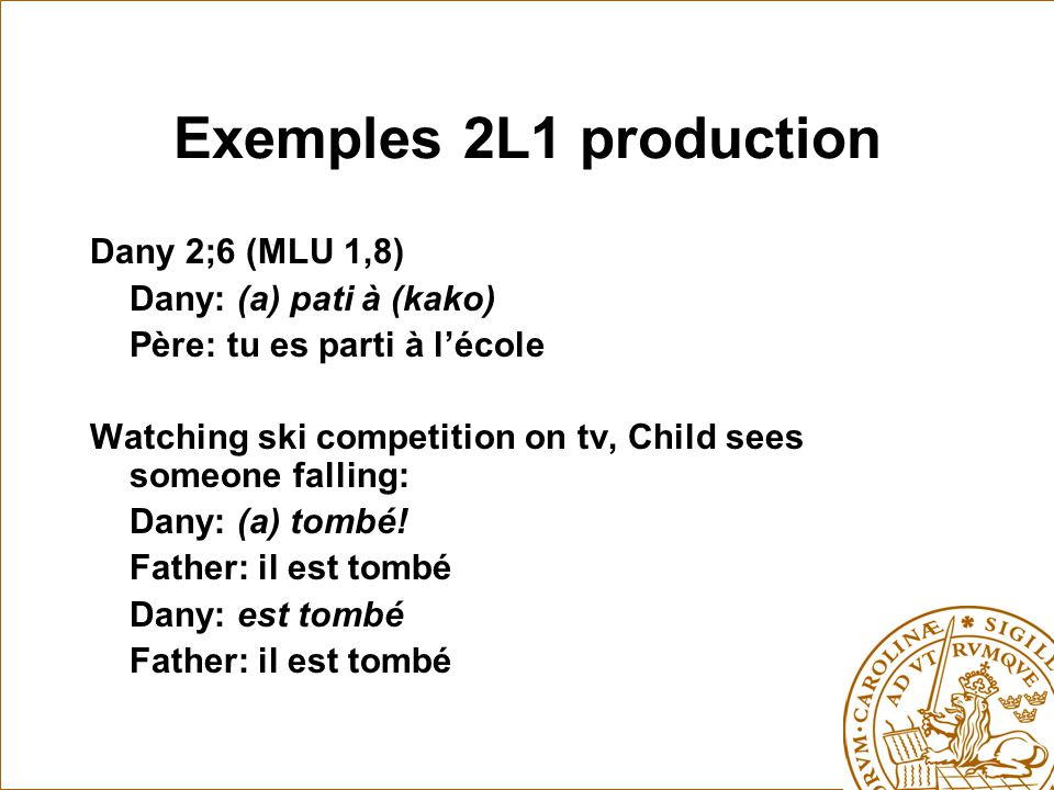 Exemples 2L1 production Dany 2;6 (MLU 1,8) Dany: (a) pati à (kako) Père: tu es parti à l'école Watching ski competition on tv, Child sees someone fall