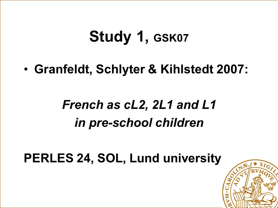 Study 1, GSK07 Granfeldt, Schlyter & Kihlstedt 2007: French as cL2, 2L1 and L1 in pre-school children PERLES 24, SOL, Lund university